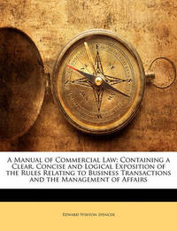 A Manual of Commercial Law: Containing a Clear, Concise and Logical Exposition of the Rules Relating to Business Transactions and the Management of Affairs by Edward Whiton Spencer
