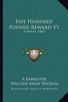 Five Hundred Pounds Reward V1: A Novel (1867) by A Barrister