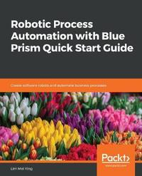 Robotic Process Automation with Blue Prism Quick Start Guide by Lim Mei Ying