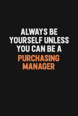 Always Be Yourself Unless You Can Be A Purchasing Manager by Camila Cooper
