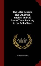 The Later Genesis and Other Old English and Old Saxon Texts Relating to the Fall of Man by Fr 1863-1954 Klaeber