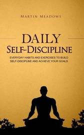 Daily Self-Discipline: Everyday Habits and Exercises to Build Self-Discipline and Achieve Your Goals by Martin Meadows image
