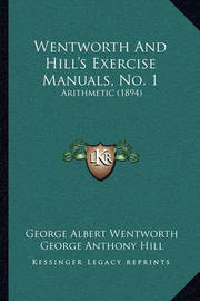 Wentworth and Hill's Exercise Manuals, No. 1 Wentworth and Hill's Exercise Manuals, No. 1: Arithmetic (1894) Arithmetic (1894) by George Albert Wentworth