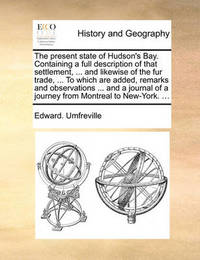 The Present State of Hudson's Bay. Containing a Full Description of That Settlement, ... and Likewise of the Fur Trade, ... to Which Are Added, Remarks and Observations ... and a Journal of a Journey from Montreal to New-York. ... by Edward Umfreville