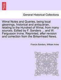Wirral Notes and Queries, Being Local Gleanings, Historical and Antiquarian, Relating to the Hundred of Wirral, from Many Sources. Edited by F. Sanders ... and W. Fergusson Irvine. Reprinted, After Revision and Correction from the Birkenhead News. by Francis Sanders