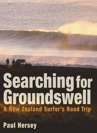 Searching for Groundswell: A New Zealand Surfer's Road Trip by Paul Hersey