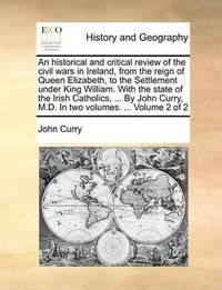 An Historical and Critical Review of the Civil Wars in Ireland, from the Reign of Queen Elizabeth, to the Settlement Under King William. with the State of the Irish Catholics, ... by John Curry, M.D. in Two Volumes. ... Volume 2 of 2 by John Curry