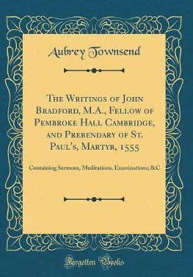 The Writings of John Bradford, M.A., Fellow of Pembroke Hall Cambridge, and Prebendary of St. Paul's, Martyr, 1555 by Aubrey Townsend