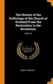 The History of the Sufferings of the Church of Scotland from the Restoration to the Revolution; Volume 3 by Robert Wodrow