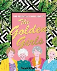 The Essential Fan Guide to the Golden Girls by Emma Lewis