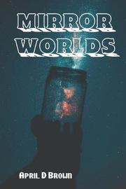 Mirror Worlds by April D Brown