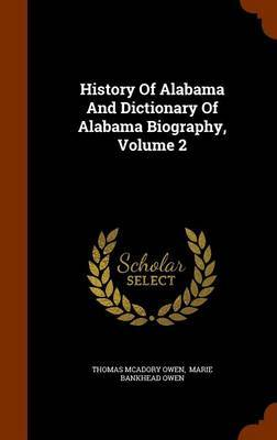 History of Alabama and Dictionary of Alabama Biography, Volume 2 by Thomas McAdory Owen
