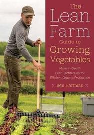 The Lean Farm Guide to Growing Vegetables by Ben Hartman