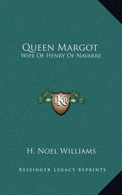 Queen Margot: Wife of Henry of Navarre by H . Noel Williams