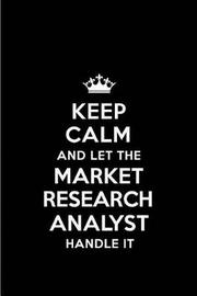 Keep Calm and Let the Market Research Analyst Handle It by Real Joy Publications