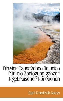 Die Vier Gausschen Beweise Fur Die Zerlegung Ganzer Algebraischer Functionen by Carl Friedrich Gauss image