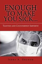 Enough to Make You Sick...: Tainted and Counterfeit Imports! by Jerry A Grunor image