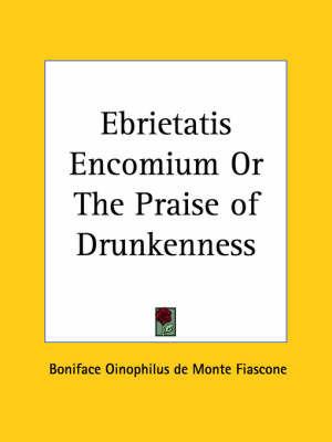 Ebrietatis Encomium or the Praise of Drunkenness (1910) by Boniface Oinophilus de Monte Fiascone