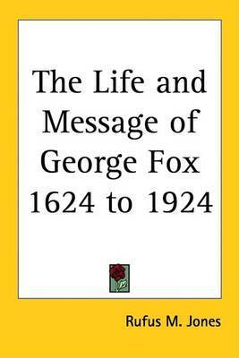 The Life and Message of George Fox 1624 to 1924 by Rufus M Jones