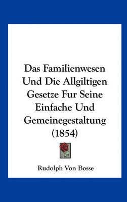 Das Familienwesen Und Die Allgiltigen Gesetze Fur Seine Einfache Und Gemeinegestaltung (1854) by Rudolph Von Bosse