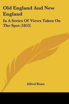 Old England And New England: In A Series Of Views Taken On The Spot (1853) by Alfred Bunn