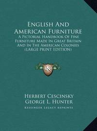 English and American Furniture: A Pictorial Handbook of Fine Furniture Made in Great Britain and in the American Colonies (Large Print Edition) by George L. Hunter