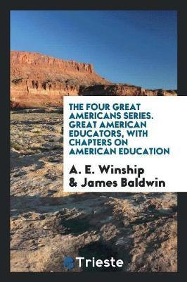 The Four Great Americans Series. Great American Educators, with Chapters on American Education by A E Winship