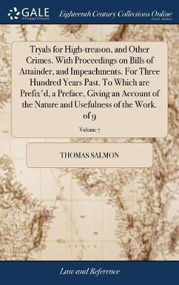 Tryals for High-Treason, and Other Crimes. with Proceedings on Bills of Attainder, and Impeachments. for Three Hundred Years Past. to Which Are Prefix'd, a Preface, Giving an Account of the Nature and Usefulness of the Work. of 9; Volume 7 by Thomas Salmon