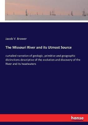 The Missouri River and its Utmost Source by Jacob V Brower