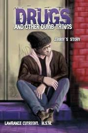 Drugs and Other Dumb Things: Jimmy's Story by M S W Lawrance Cutright