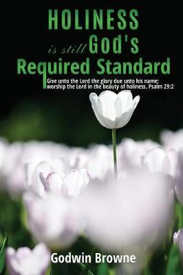 Holiness Is Still God's Required Standard by Godwin Browne