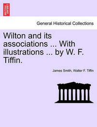 Wilton and Its Associations ... with Illustrations ... by W. F. Tiffin. by Walter F Tiffin image