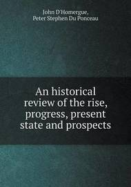 An Historical Review of the Rise, Progress, Present State and Prospects by John D'Homergue