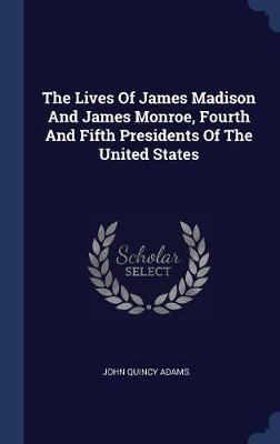 The Lives of James Madison and James Monroe, Fourth and Fifth Presidents of the United States by John Quincy Adams