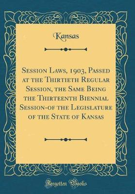 Session Laws, 1903, Passed at the Thirtieth Regular Session, the Same Being the Thirteenth Biennial Session-Of the Legislature of the State of Kansas (Classic Reprint) by Kansas Kansas image