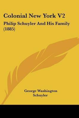 Colonial New York V2: Philip Schuyler and His Family (1885) by George Washington Schuyler
