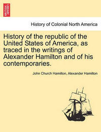 History of the Republic of the United States of America, as Traced in the Writings of Alexander Hamilton and of His Contemporaries. by John Hamilton