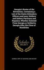 Georgia's Roster of the Revolution, Containing a List of the States Defenders; Officers and Men; Soldiers and Sailors; Partisans and Regulars; Whether Enlisted from Georgia or Settled in Georgia After the Close of Hostilities image