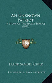 An Unknown Patriot: A Story of the Secret Service (1899) by Frank Samuel Child