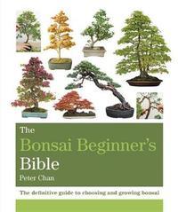 The Bonsai Beginner's Bible by Peter Chan