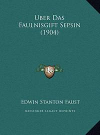 Uber Das Faulnisgift Sepsin (1904) Uber Das Faulnisgift Sepsin (1904) by Edwin Stanton Faust