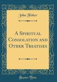 A Spiritual Consolation and Other Treatises (Classic Reprint) by John Fisher image