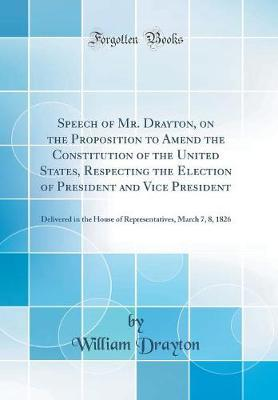 Speech of Mr. Drayton, on the Proposition to Amend the Constitution of the United States, Respecting the Election of President and Vice President by William Drayton