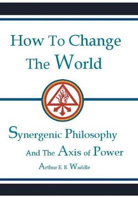 How to Change the World by Arthur E B Waddle