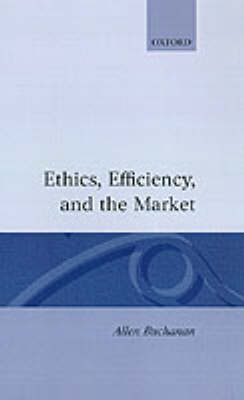 Ethics, Efficiency and the Market by Allen Buchanan