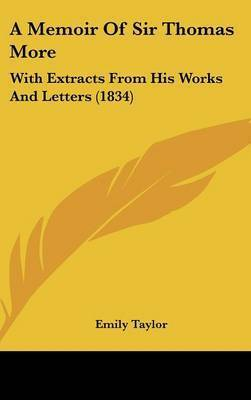 A Memoir Of Sir Thomas More: With Extracts From His Works And Letters (1834) by Emily Taylor (University of Oxford)
