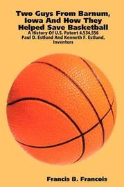 Two Guys from Barnum, Iowa and How They Helped Save Basketball: a History of U.S. Patent 4,534,556 : Paul D. Estlund and Kenneth F. Estlund, Inventors by Francis B. Francois image