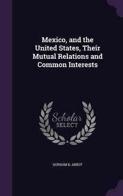 Mexico, and the United States, Their Mutual Relations and Common Interests by Gorham D Abbot image