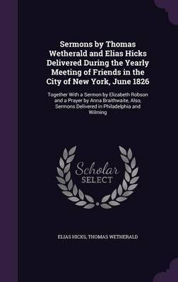 Sermons by Thomas Wetherald and Elias Hicks Delivered During the Yearly Meeting of Friends in the City of New York, June 1826 by Elias Hicks image
