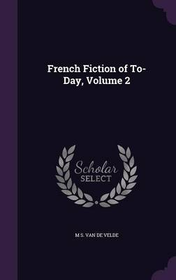 French Fiction of To-Day, Volume 2 by M S Van De Velde